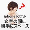 【 IPhone で文字入力の時に勝手にスペースが入ってしまう】 iPhone でショッピングサイトのフォームに名前を入れたら 勝手にスペースが入ってしまう。 エラーで登録できないその方法は。