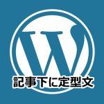【Wordpress 記事一番下に定型文をいれたい】案内文章とかアフィリエイトの内容とか自動で書き入れたいですね。その一つの方法