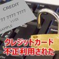 【クレジットカードが不正使用された】私のクレジットカードが不正に使用され被害に・・その状況は